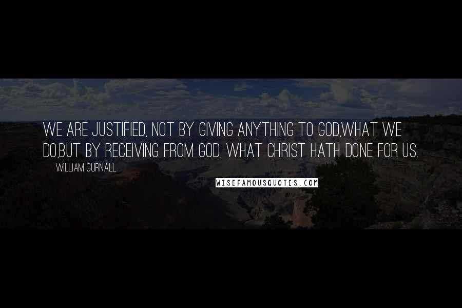 William Gurnall quotes: We are justified, not by giving anything to God,what we do,but by receiving from God, what Christ hath done for us.