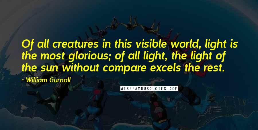 William Gurnall quotes: Of all creatures in this visible world, light is the most glorious; of all light, the light of the sun without compare excels the rest.