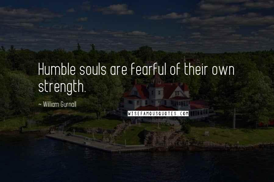 William Gurnall quotes: Humble souls are fearful of their own strength.