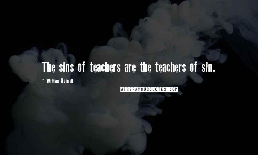 William Gurnall quotes: The sins of teachers are the teachers of sin.