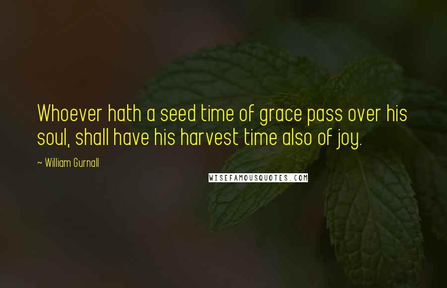 William Gurnall quotes: Whoever hath a seed time of grace pass over his soul, shall have his harvest time also of joy.