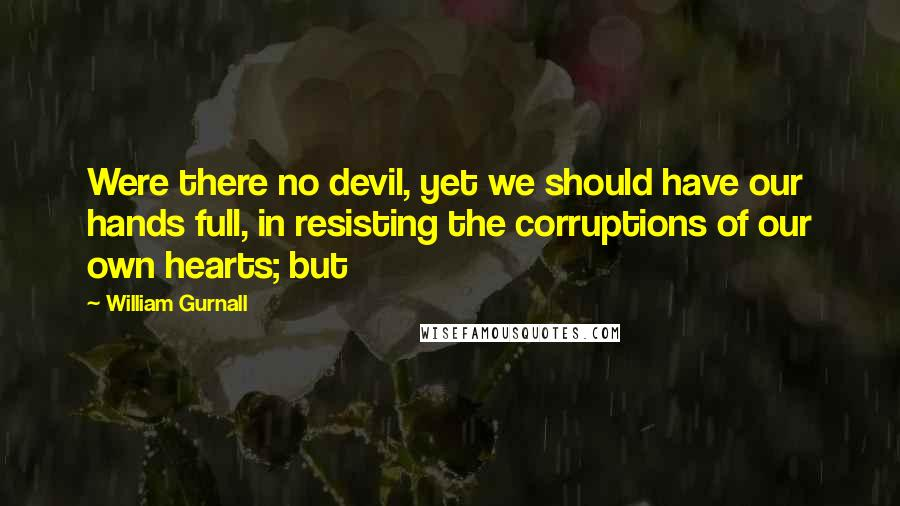 William Gurnall quotes: Were there no devil, yet we should have our hands full, in resisting the corruptions of our own hearts; but