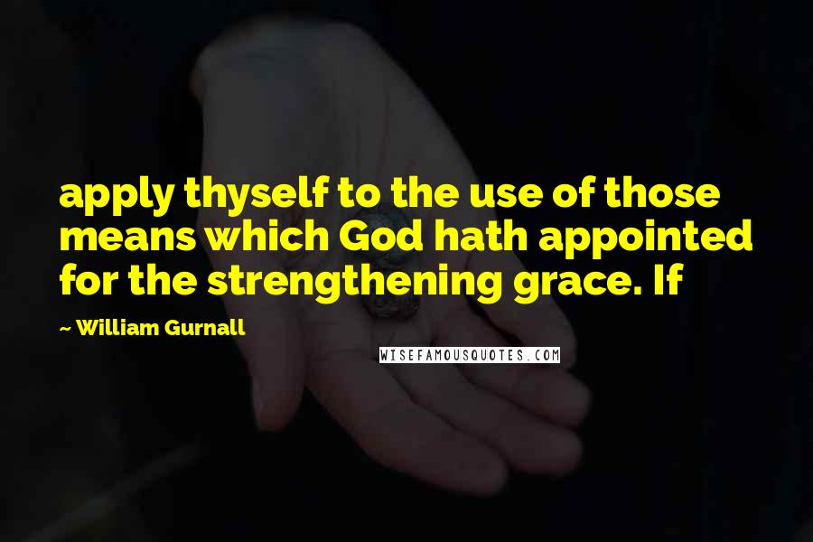 William Gurnall quotes: apply thyself to the use of those means which God hath appointed for the strengthening grace. If