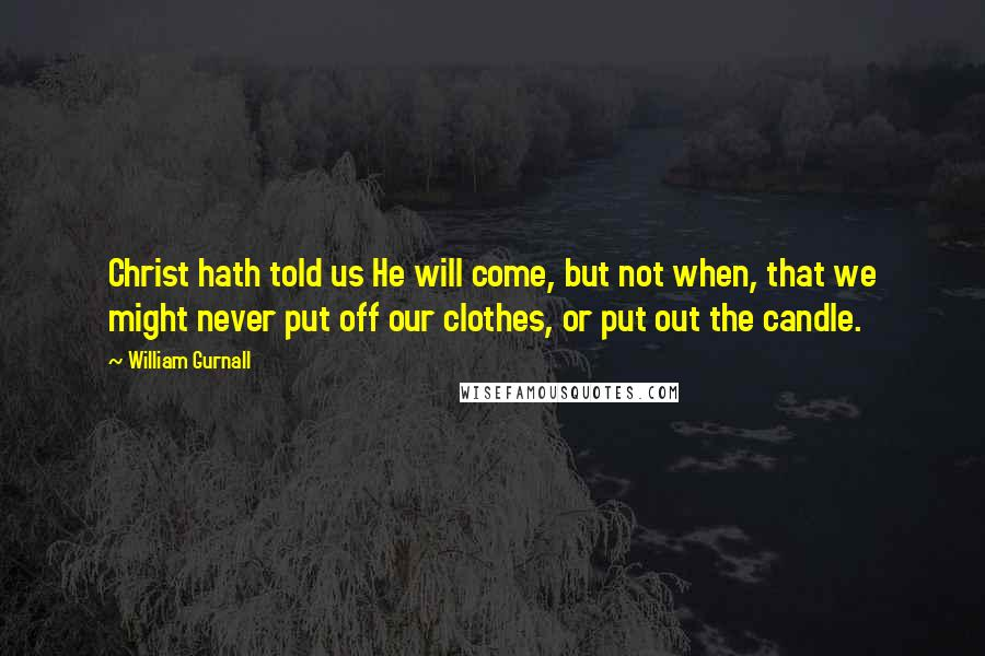 William Gurnall quotes: Christ hath told us He will come, but not when, that we might never put off our clothes, or put out the candle.