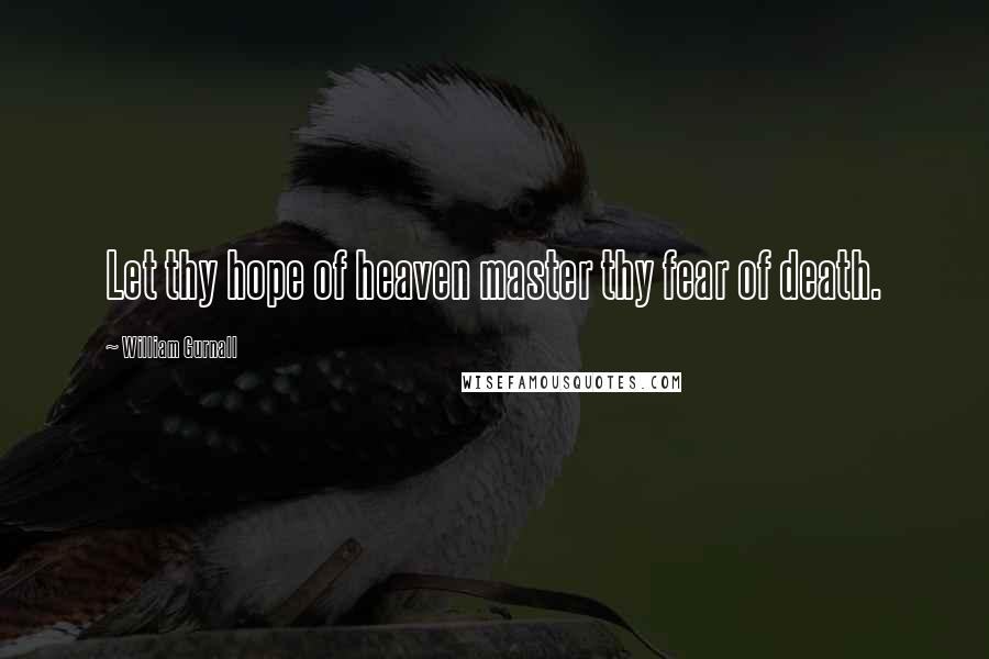 William Gurnall quotes: Let thy hope of heaven master thy fear of death.
