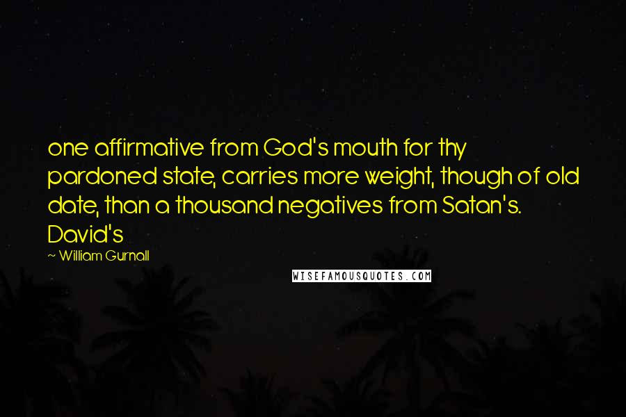William Gurnall quotes: one affirmative from God's mouth for thy pardoned state, carries more weight, though of old date, than a thousand negatives from Satan's. David's