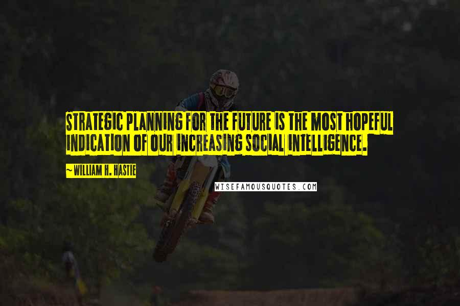 William H. Hastie quotes: Strategic planning for the future is the most hopeful indication of our increasing social intelligence.