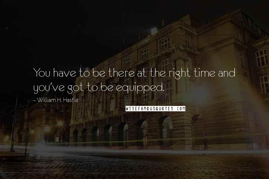 William H. Hastie quotes: You have to be there at the right time and you've got to be equipped.