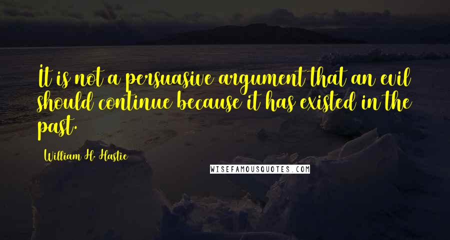 William H. Hastie quotes: It is not a persuasive argument that an evil should continue because it has existed in the past.
