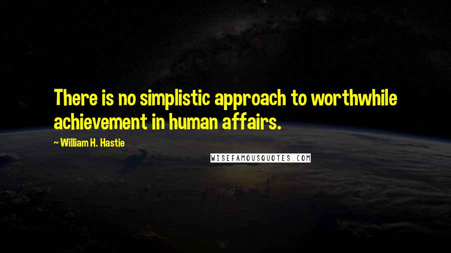 William H. Hastie quotes: There is no simplistic approach to worthwhile achievement in human affairs.