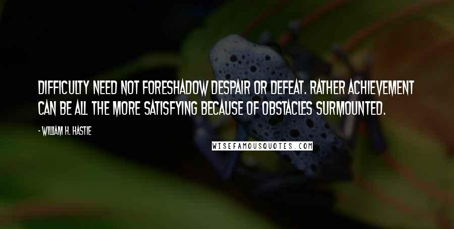 William H. Hastie quotes: Difficulty need not foreshadow despair or defeat. Rather achievement can be all the more satisfying because of obstacles surmounted.