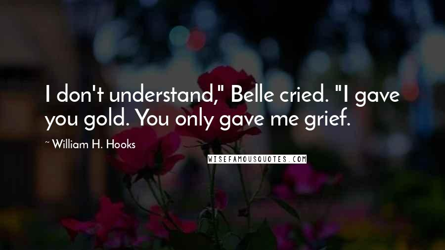 "William H. Hooks quotes: I don't understand,"" Belle cried. ""I gave you gold. You only gave me grief."