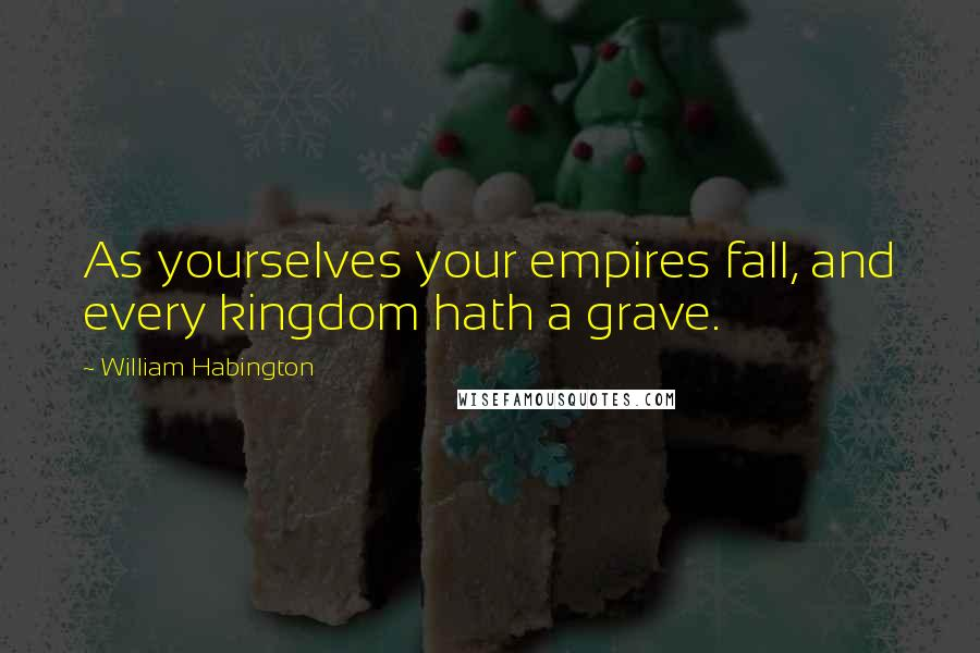 William Habington quotes: As yourselves your empires fall, and every kingdom hath a grave.