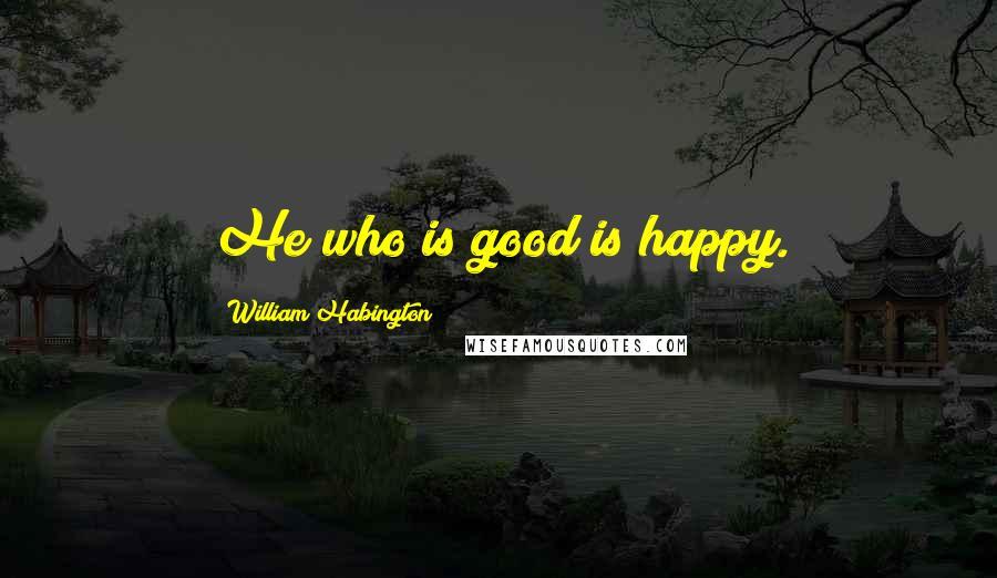 William Habington quotes: He who is good is happy.