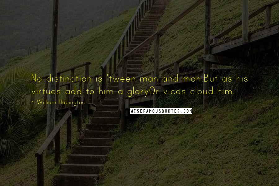 William Habington quotes: No distinction is 'tween man and man,But as his virtues add to him a gloryOr vices cloud him.