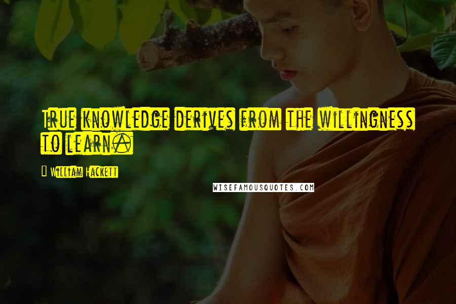 William Hackett quotes: True knowledge derives from the willingness to learn.