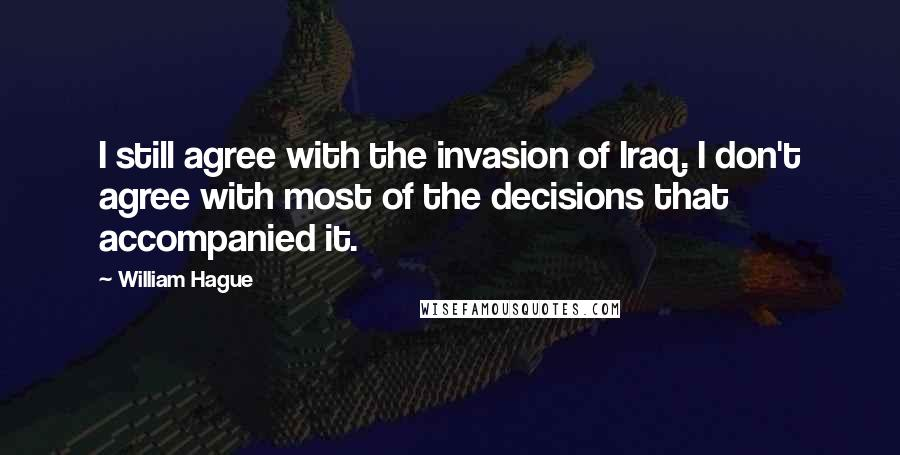 William Hague quotes: I still agree with the invasion of Iraq. I don't agree with most of the decisions that accompanied it.