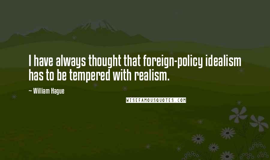 William Hague quotes: I have always thought that foreign-policy idealism has to be tempered with realism.