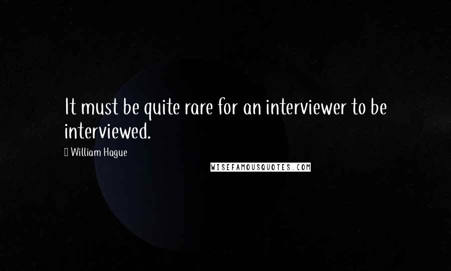 William Hague quotes: It must be quite rare for an interviewer to be interviewed.