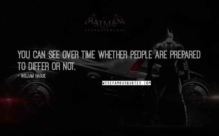William Hague quotes: You can see over time whether people are prepared to differ or not.