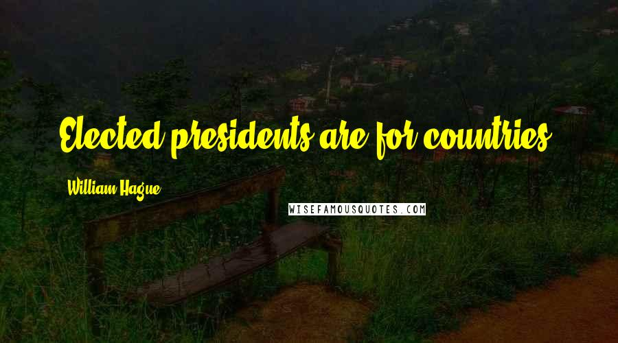 William Hague quotes: Elected presidents are for countries.