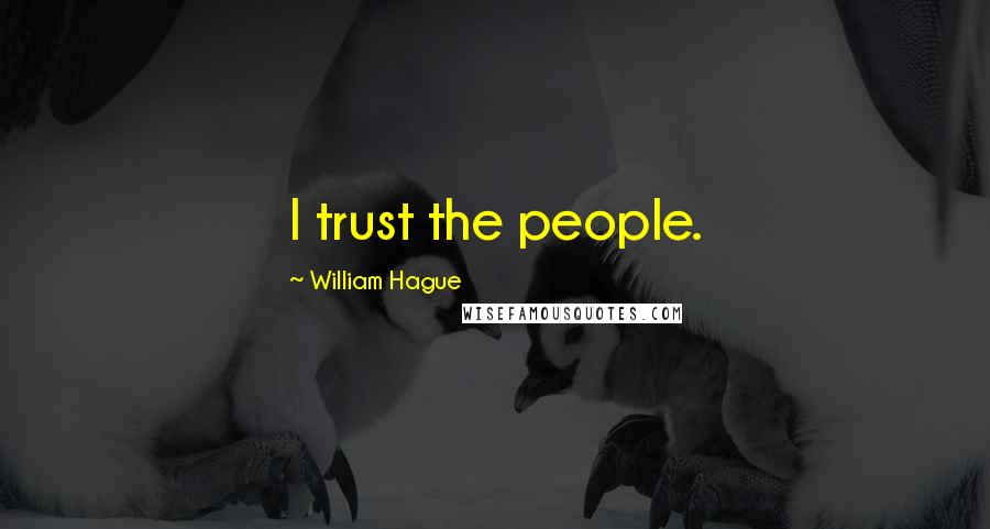 William Hague quotes: I trust the people.
