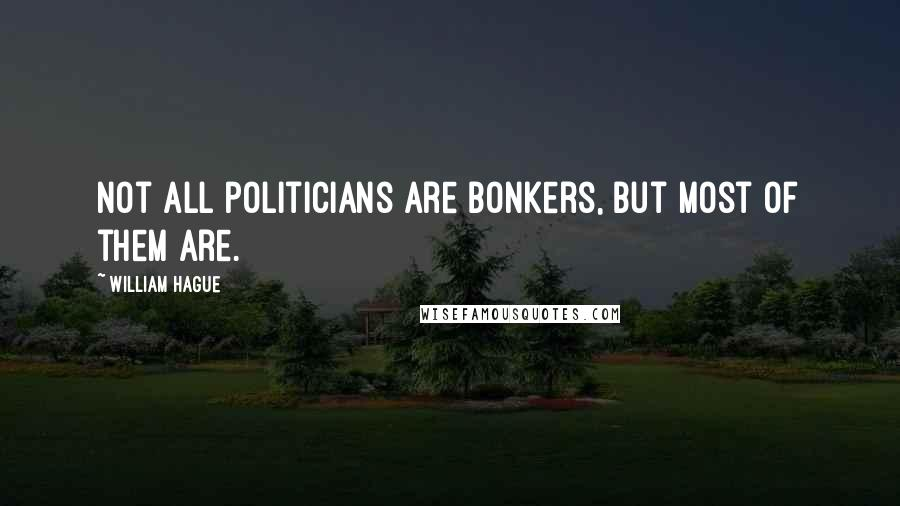 William Hague quotes: Not all politicians are bonkers, but most of them are.