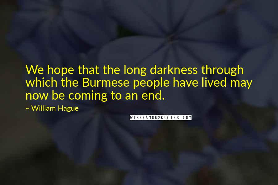 William Hague quotes: We hope that the long darkness through which the Burmese people have lived may now be coming to an end.