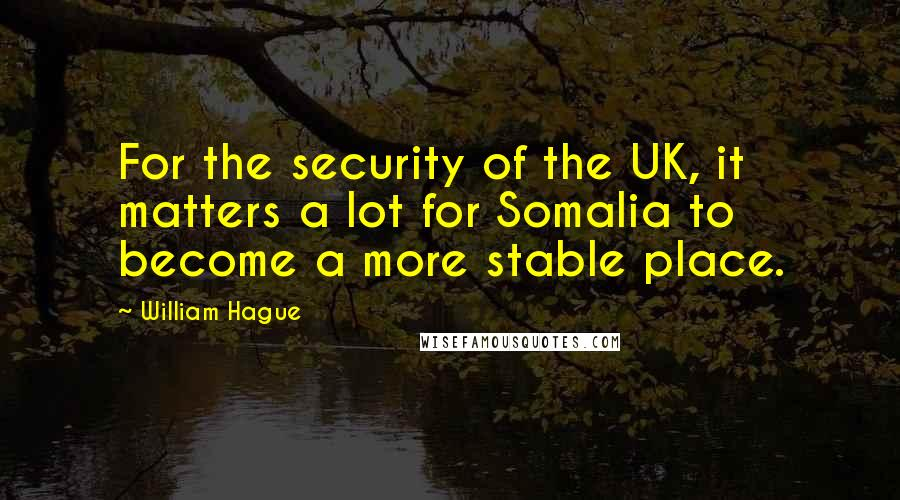 William Hague quotes: For the security of the UK, it matters a lot for Somalia to become a more stable place.