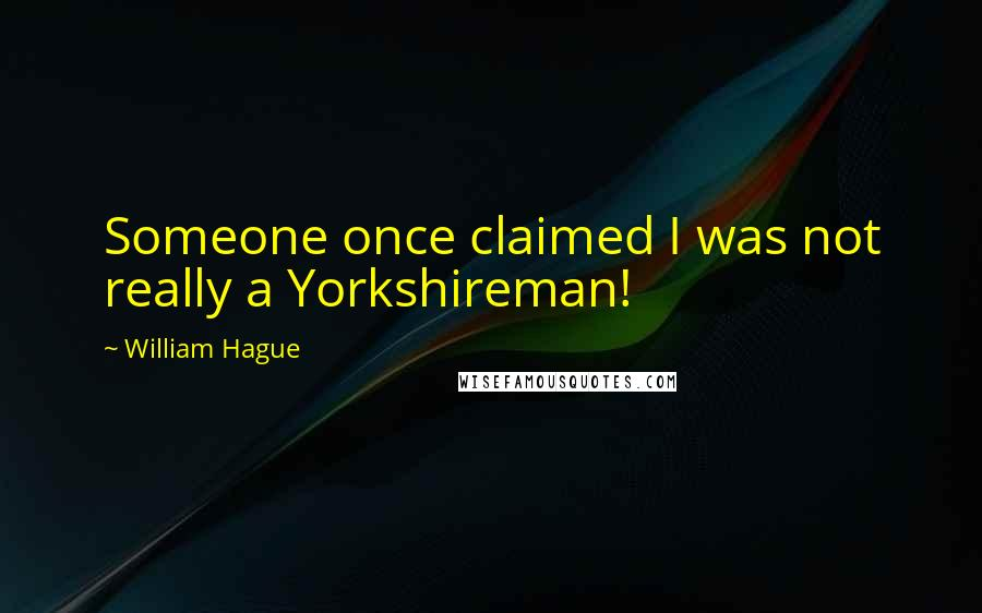 William Hague quotes: Someone once claimed I was not really a Yorkshireman!