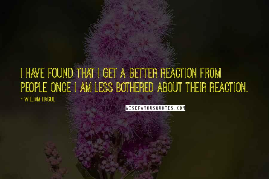 William Hague quotes: I have found that I get a better reaction from people once I am less bothered about their reaction.