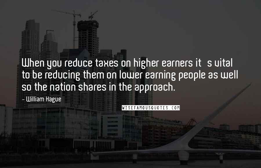 William Hague quotes: When you reduce taxes on higher earners it's vital to be reducing them on lower earning people as well so the nation shares in the approach.