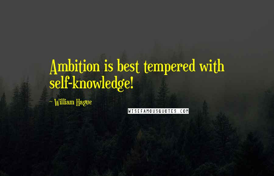 William Hague quotes: Ambition is best tempered with self-knowledge!