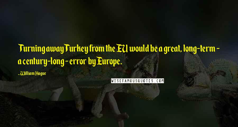 William Hague quotes: Turning away Turkey from the EU would be a great, long-term - a century-long - error by Europe.