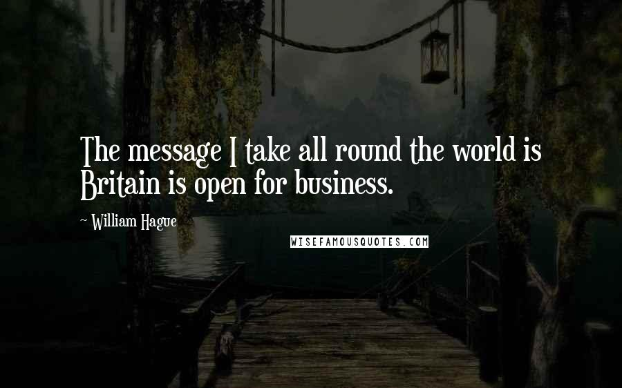 William Hague quotes: The message I take all round the world is Britain is open for business.