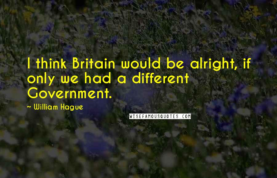 William Hague quotes: I think Britain would be alright, if only we had a different Government.