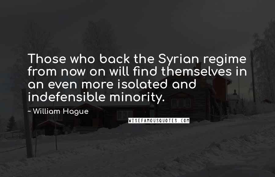William Hague quotes: Those who back the Syrian regime from now on will find themselves in an even more isolated and indefensible minority.