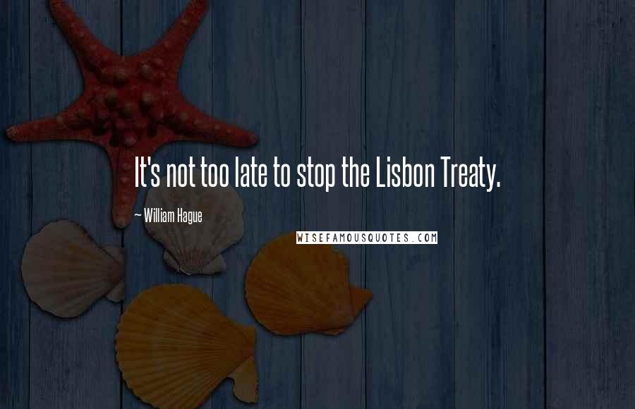 William Hague quotes: It's not too late to stop the Lisbon Treaty.
