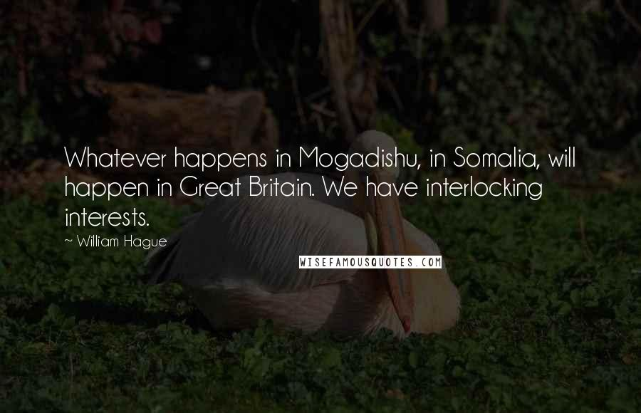 William Hague quotes: Whatever happens in Mogadishu, in Somalia, will happen in Great Britain. We have interlocking interests.