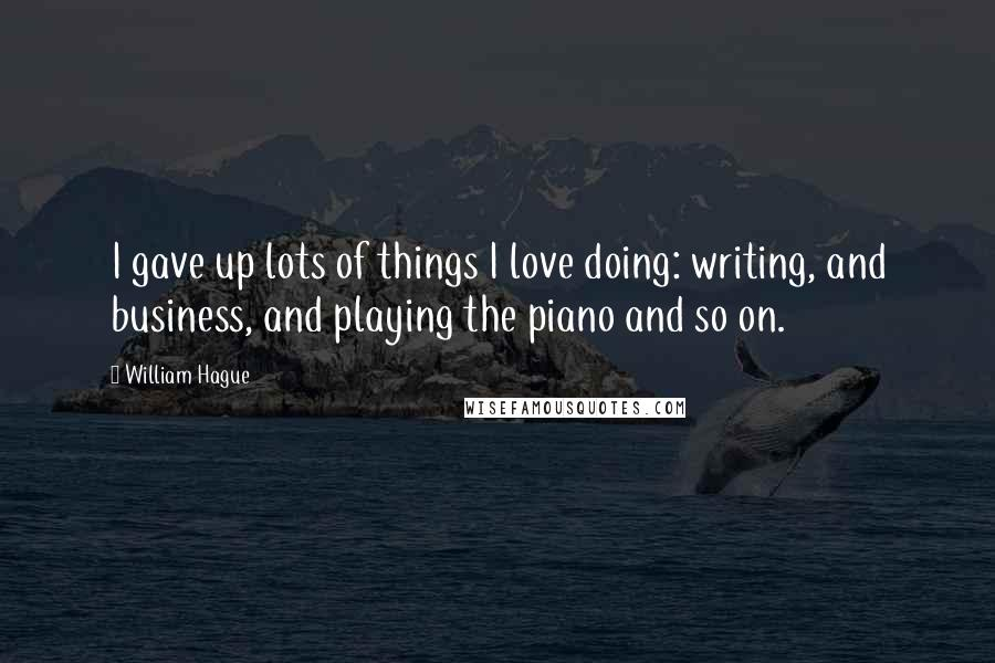 William Hague quotes: I gave up lots of things I love doing: writing, and business, and playing the piano and so on.