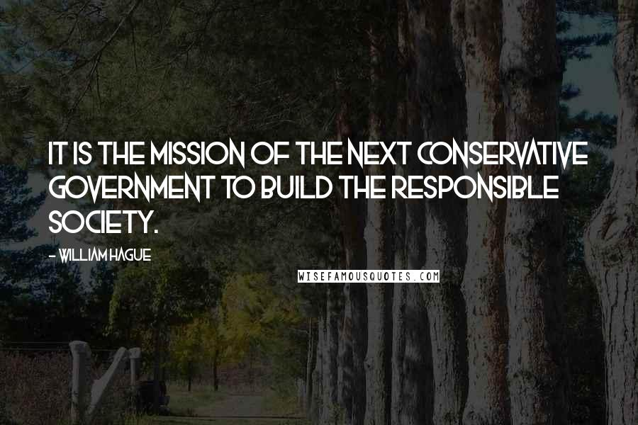 William Hague quotes: It is the mission of the next Conservative Government to build the Responsible Society.