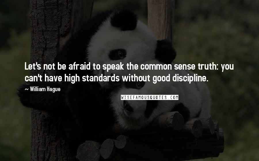 William Hague quotes: Let's not be afraid to speak the common sense truth: you can't have high standards without good discipline.