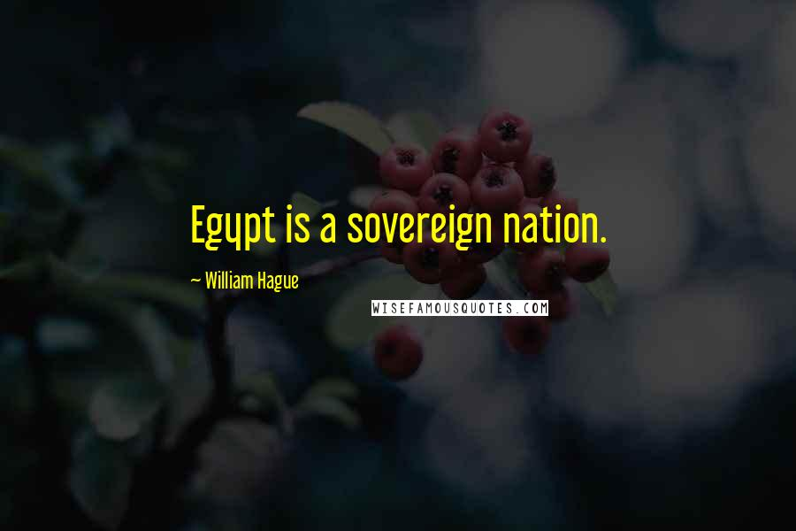 William Hague quotes: Egypt is a sovereign nation.