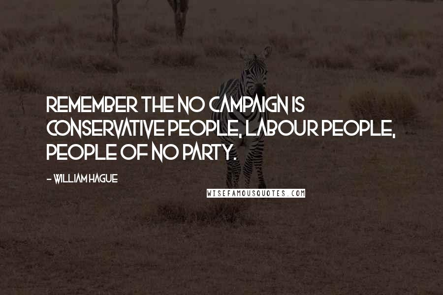 William Hague quotes: Remember the No campaign is Conservative people, Labour people, people of no party.