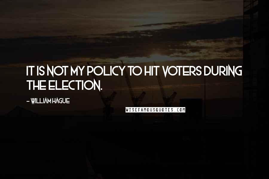 William Hague quotes: It is not my policy to hit voters during the election.