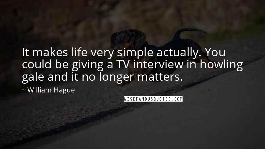 William Hague quotes: It makes life very simple actually. You could be giving a TV interview in howling gale and it no longer matters.