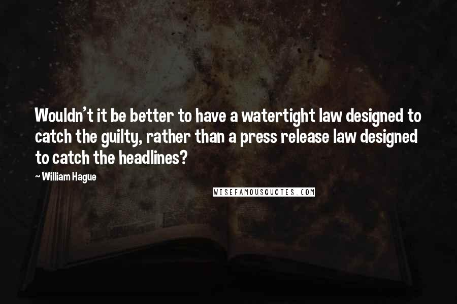 William Hague quotes: Wouldn't it be better to have a watertight law designed to catch the guilty, rather than a press release law designed to catch the headlines?