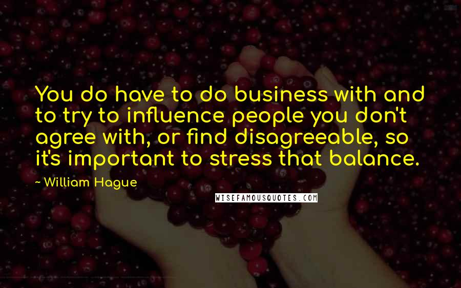 William Hague quotes: You do have to do business with and to try to influence people you don't agree with, or find disagreeable, so it's important to stress that balance.
