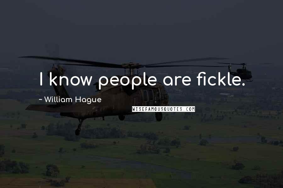 William Hague quotes: I know people are fickle.