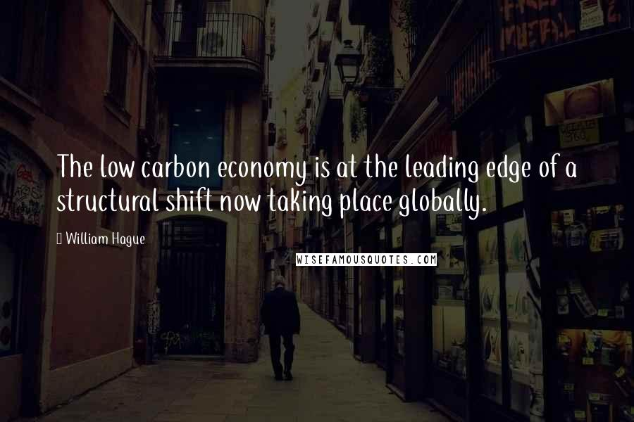 William Hague quotes: The low carbon economy is at the leading edge of a structural shift now taking place globally.